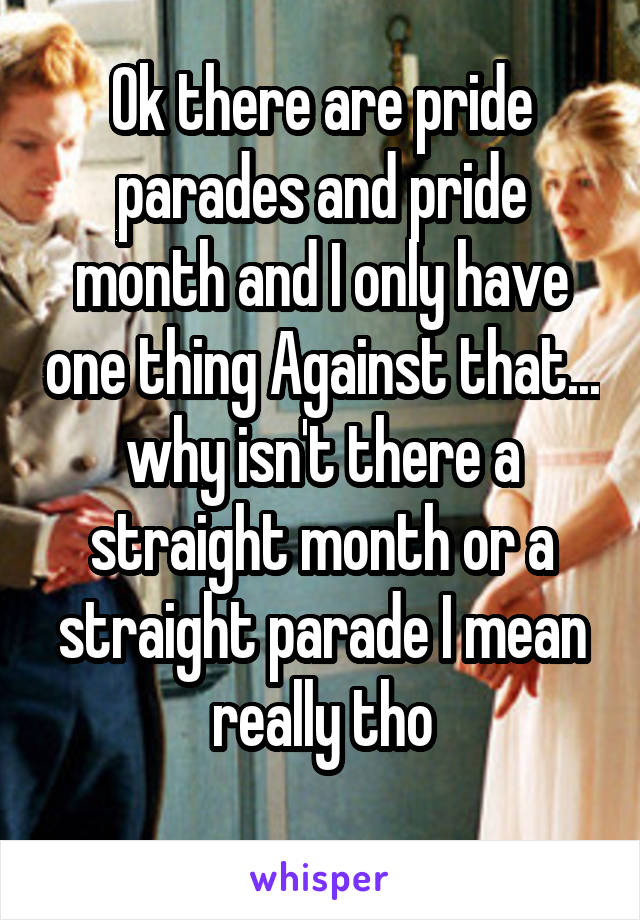 Ok there are pride parades and pride month and I only have one thing Against that... why isn't there a straight month or a straight parade I mean really tho