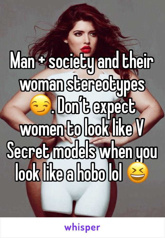 Man + society and their woman stereotypes 😏. Don't expect women to look like V Secret models when you look like a hobo lol 😆