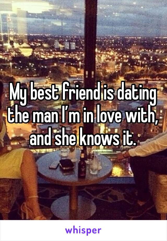 My best friend is dating the man I'm in love with, and she knows it.