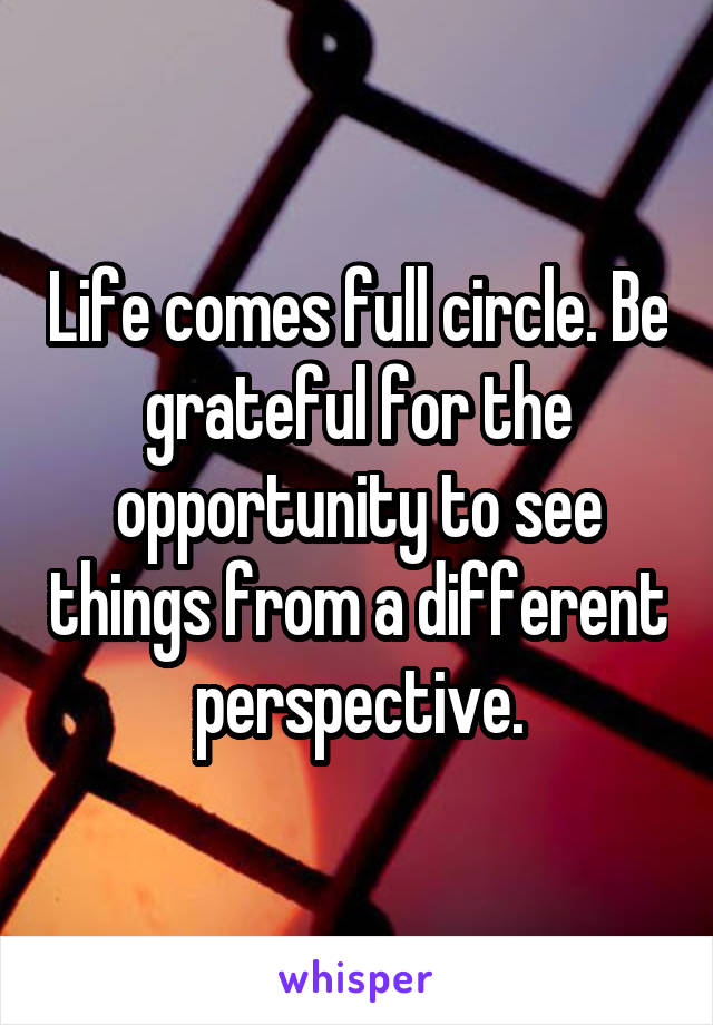 Life comes full circle. Be grateful for the opportunity to see things from a different perspective.