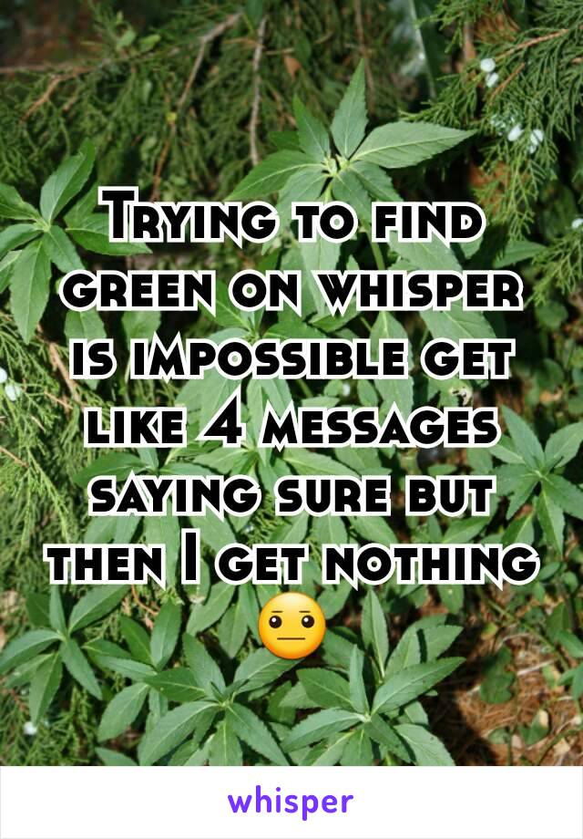 Trying to find green on whisper is impossible get like 4 messages saying sure but then I get nothing 😐