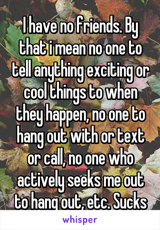 I have no friends. By that i mean no one to tell anything exciting or cool things to when they happen, no one to hang out with or text or call, no one who actively seeks me out to hang out, etc. Sucks