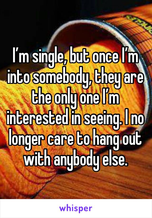 I'm single, but once I'm into somebody, they are the only one I'm interested in seeing. I no longer care to hang out with anybody else.