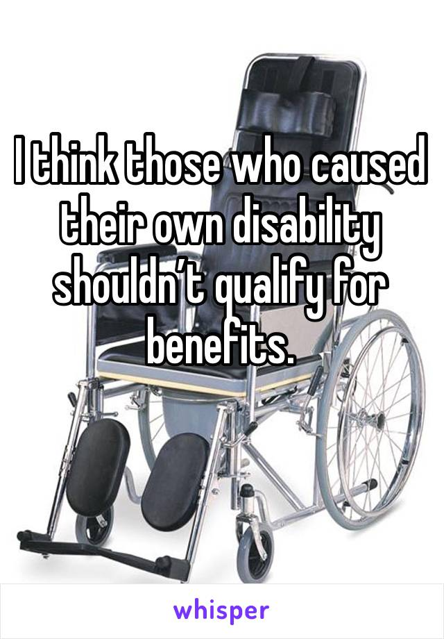 I think those who caused their own disability shouldn't qualify for benefits.