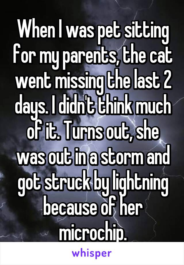 When I was pet sitting for my parents, the cat went missing the last 2 days. I didn't think much of it. Turns out, she was out in a storm and got struck by lightning because of her microchip.
