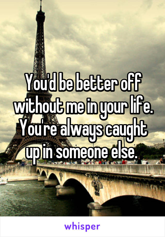 You'd be better off without me in your life. You're always caught up in someone else.