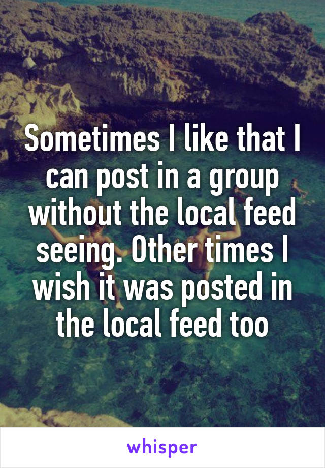 Sometimes I like that I can post in a group without the local feed seeing. Other times I wish it was posted in the local feed too