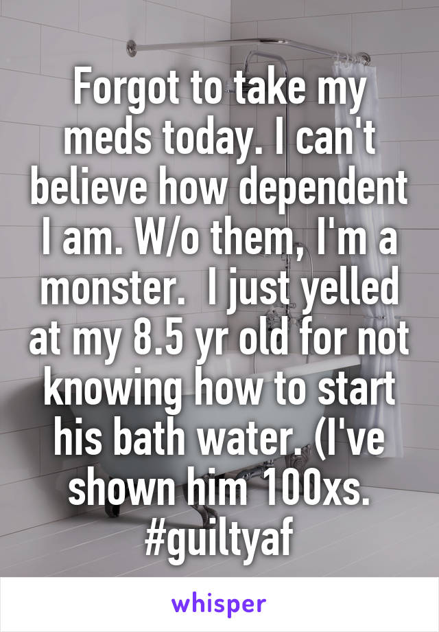 Forgot to take my meds today. I can't believe how dependent I am. W/o them, I'm a monster.  I just yelled at my 8.5 yr old for not knowing how to start his bath water. (I've shown him 100xs. #guiltyaf