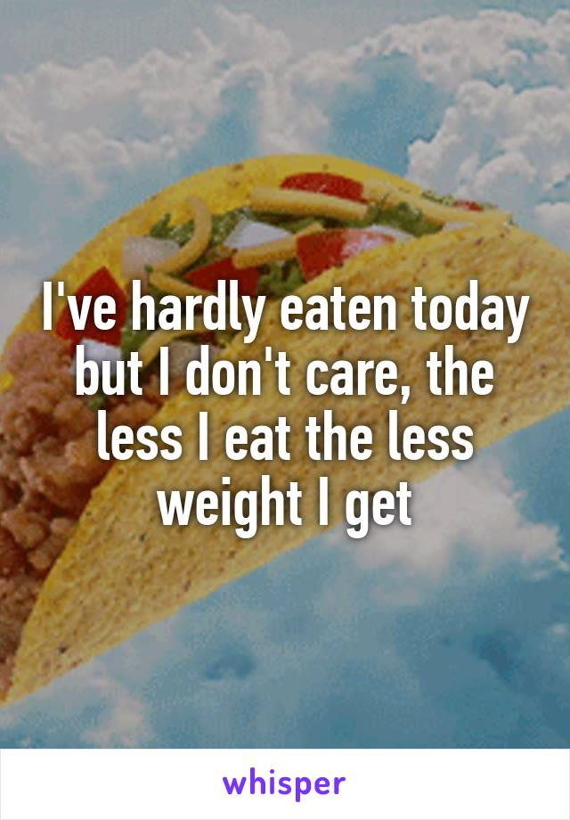 I've hardly eaten today but I don't care, the less I eat the less weight I get