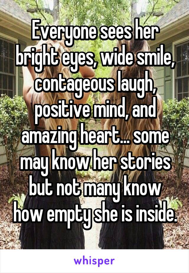 Everyone sees her bright eyes, wide smile, contageous laugh, positive mind, and amazing heart... some may know her stories but not many know how empty she is inside.