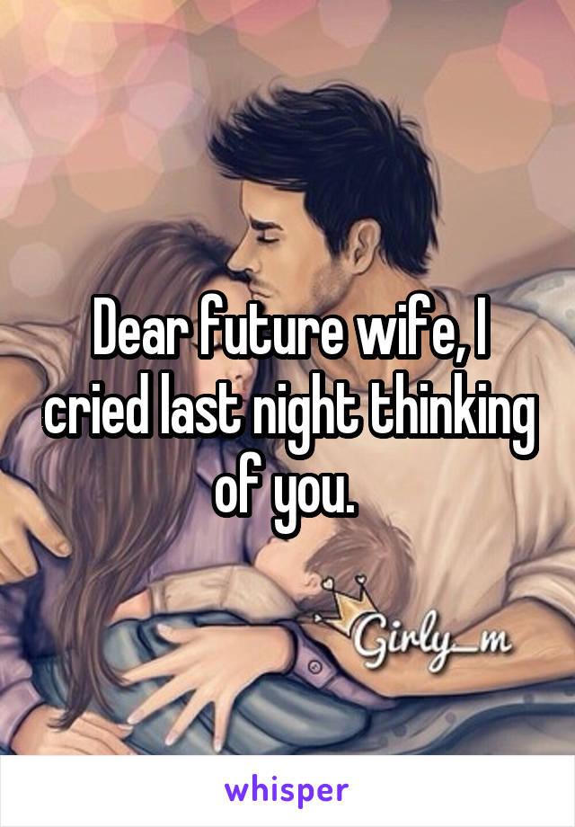 Dear future wife, I cried last night thinking of you.