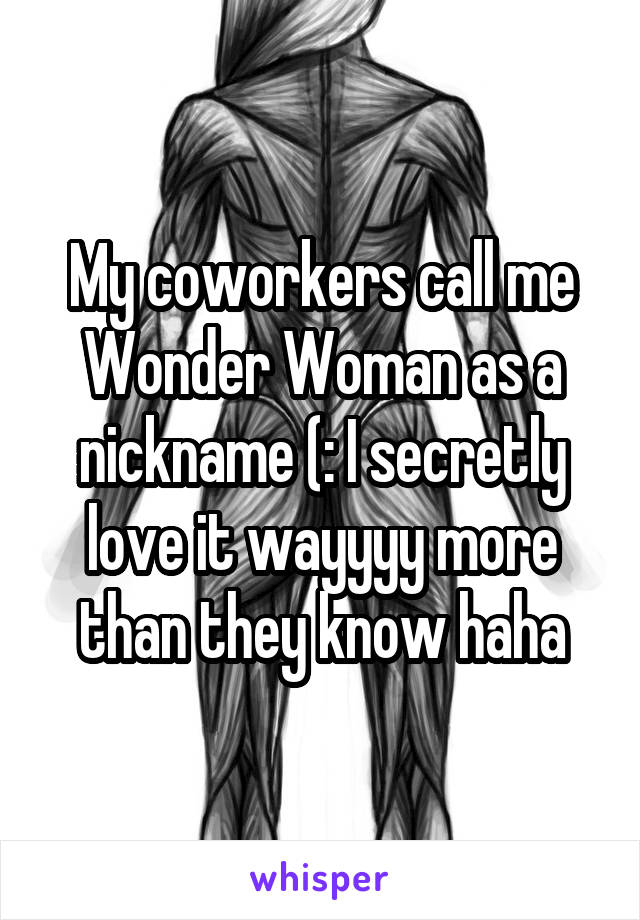 My coworkers call me Wonder Woman as a nickname (: I secretly love it wayyyy more than they know haha