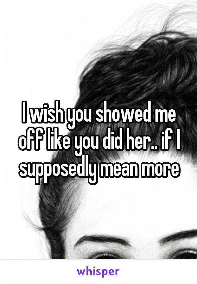 I wish you showed me off like you did her.. if I supposedly mean more