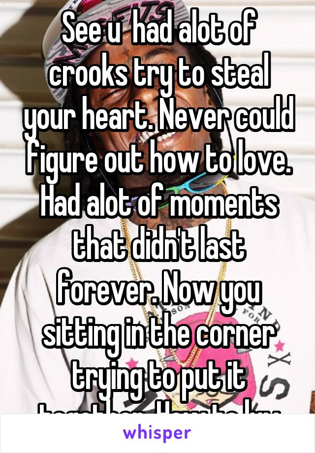 See u  had alot of crooks try to steal your heart. Never could figure out how to love. Had alot of moments that didn't last forever. Now you sitting in the corner trying to put it together. How to luv