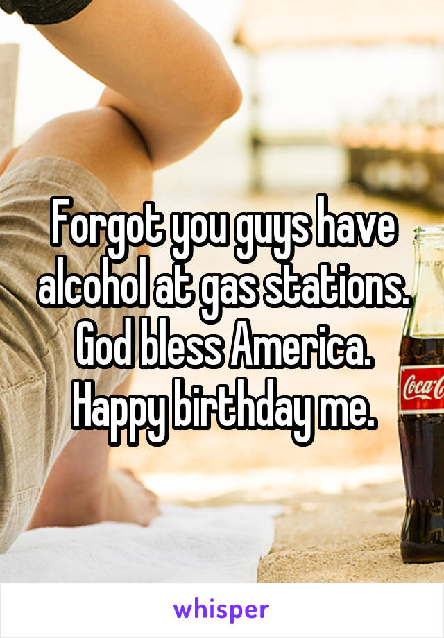 Forgot you guys have alcohol at gas stations. God bless America. Happy birthday me.