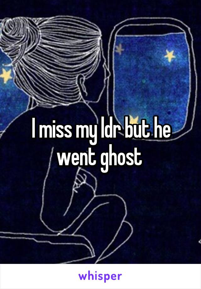 I miss my ldr but he went ghost