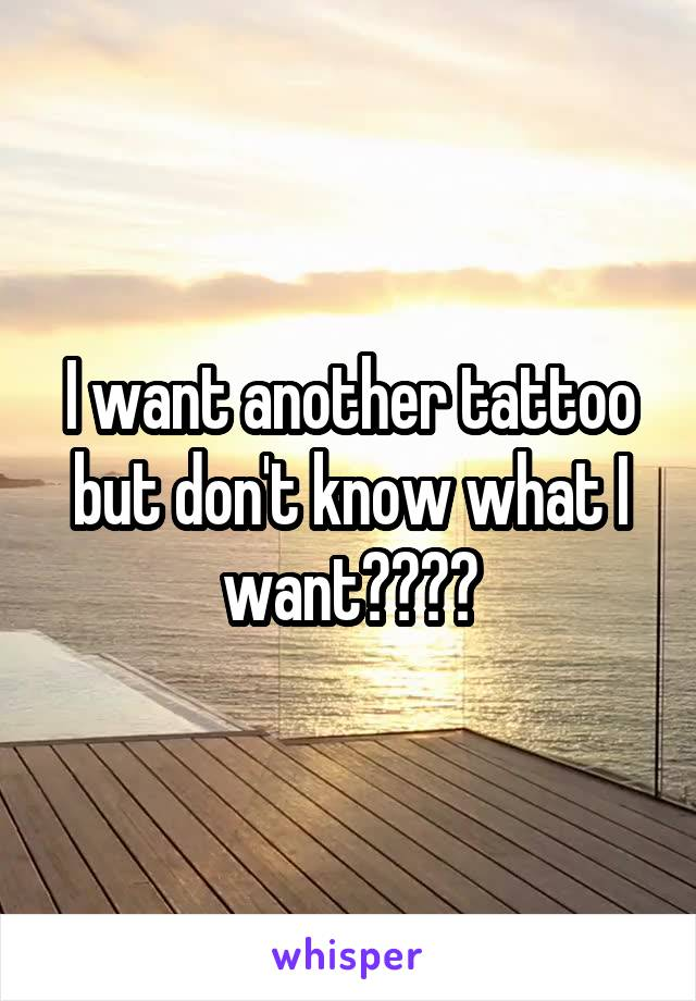 I want another tattoo but don't know what I want????