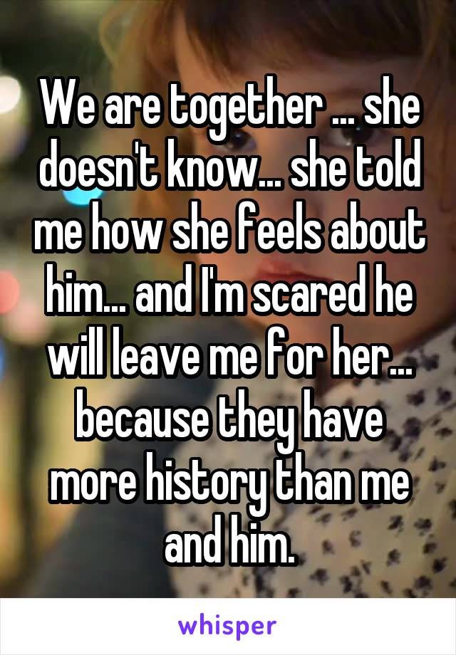 We are together ... she doesn't know... she told me how she feels about him... and I'm scared he will leave me for her... because they have more history than me and him.