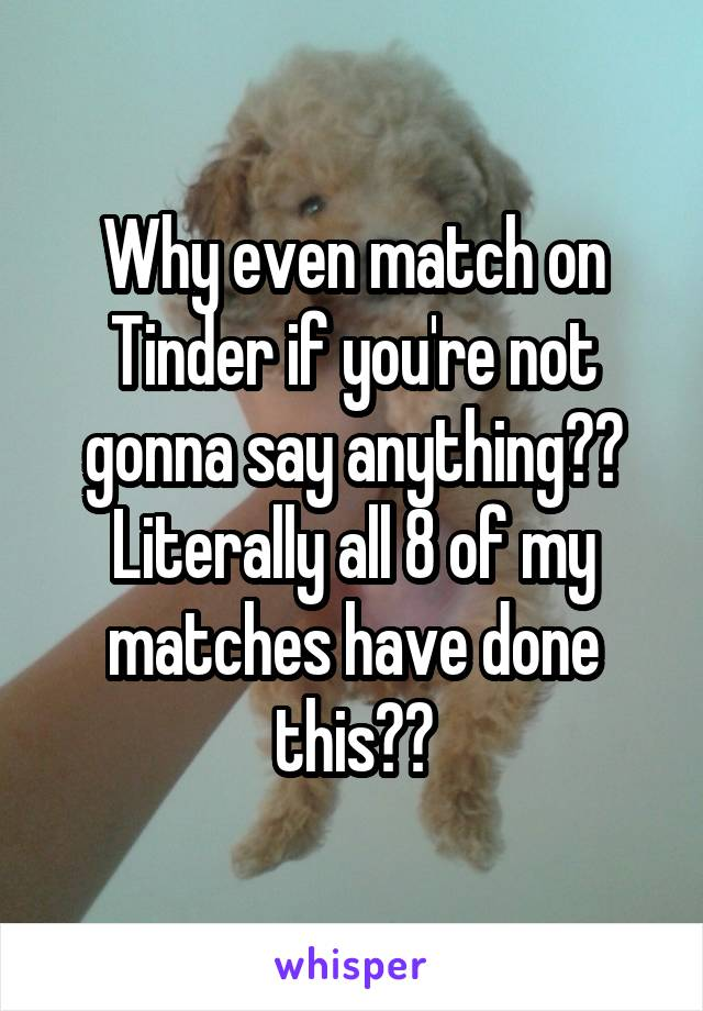 Why even match on Tinder if you're not gonna say anything?? Literally all 8 of my matches have done this??
