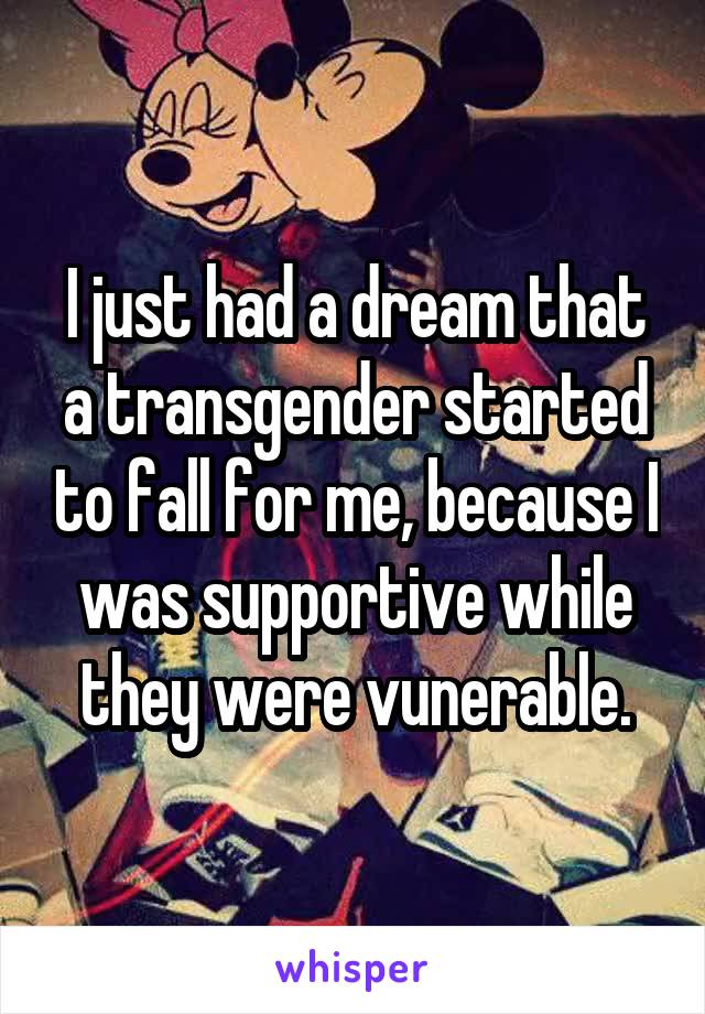 I just had a dream that a transgender started to fall for me, because I was supportive while they were vunerable.
