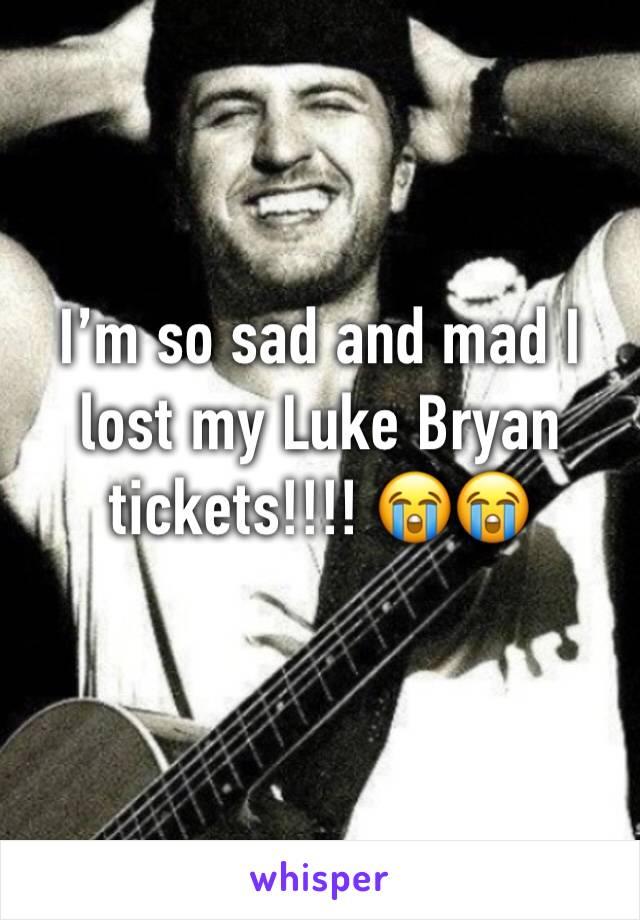 I'm so sad and mad I lost my Luke Bryan tickets!!!! 😭😭