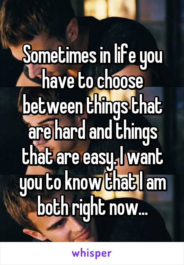 Sometimes in life you have to choose between things that are hard and things that are easy. I want you to know that I am both right now...