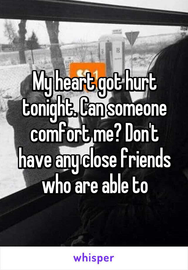 My heart got hurt tonight. Can someone comfort me? Don't have any close friends who are able to