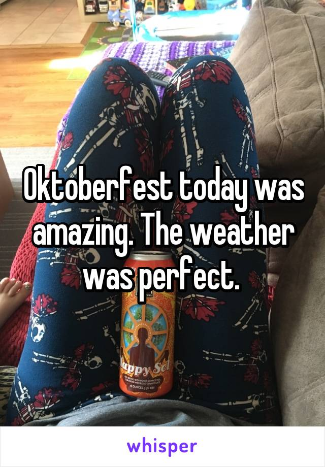 Oktoberfest today was amazing. The weather was perfect.