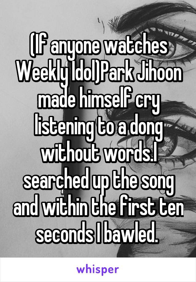(If anyone watches Weekly Idol)Park Jihoon made himself cry listening to a dong without words.I searched up the song and within the first ten seconds I bawled.