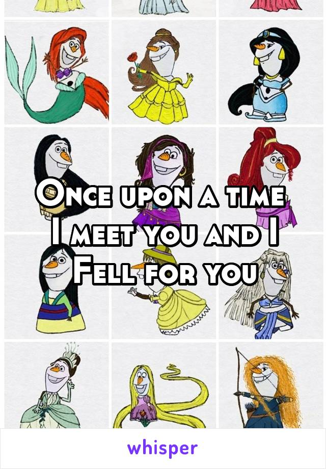 Once upon a time  I meet you and I Fell for you
