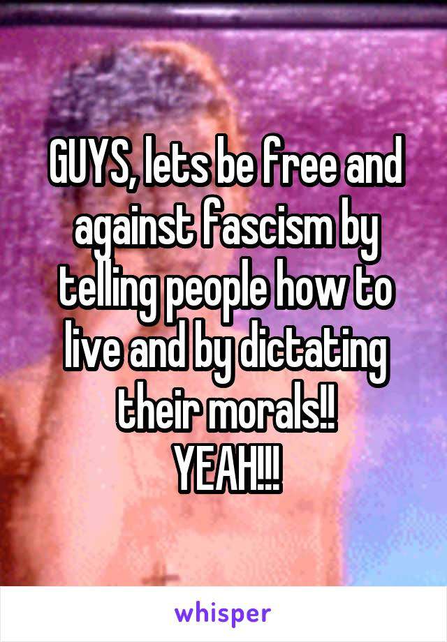 GUYS, lets be free and against fascism by telling people how to live and by dictating their morals!! YEAH!!!