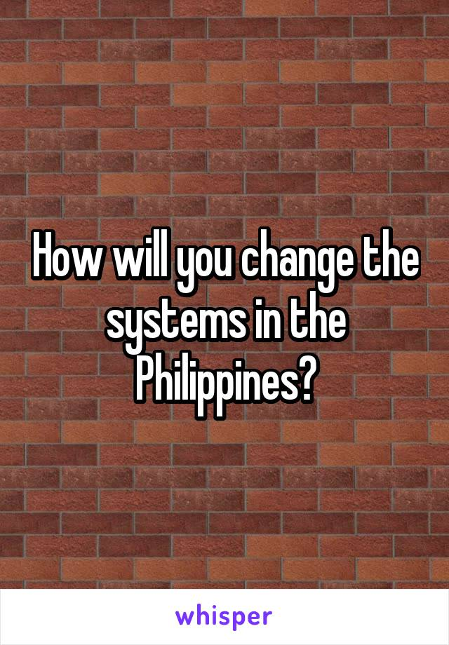 How will you change the systems in the Philippines?