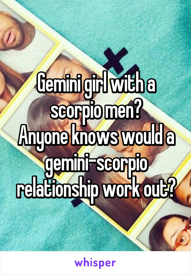 Gemini girl with a scorpio men? Anyone knows would a gemini-scorpio relationship work out?