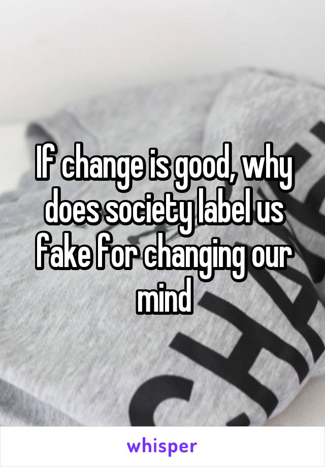 If change is good, why does society label us fake for changing our mind