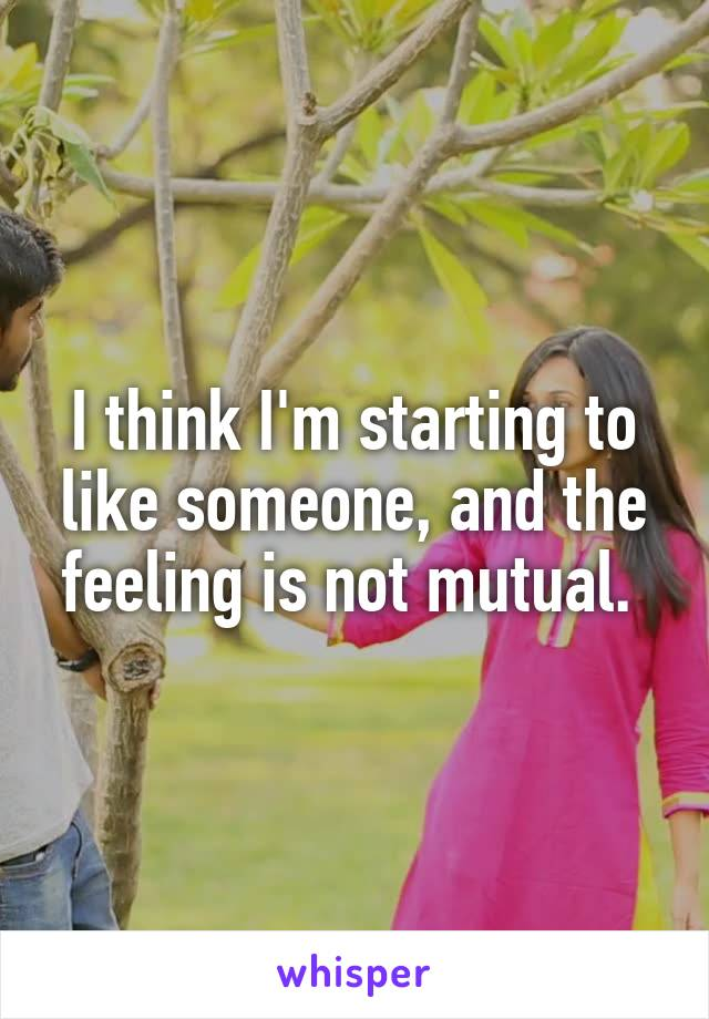 I think I'm starting to like someone, and the feeling is not mutual.