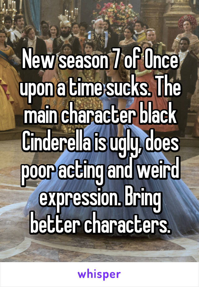 New season 7 of Once upon a time sucks. The main character black Cinderella is ugly, does poor acting and weird expression. Bring better characters.