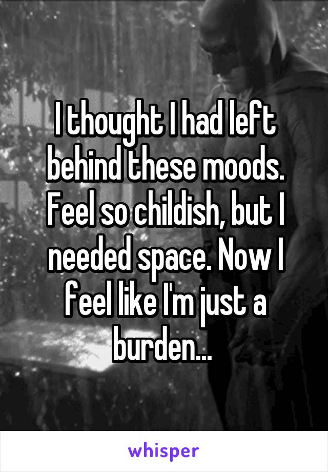 I thought I had left behind these moods. Feel so childish, but I needed space. Now I feel like I'm just a burden...