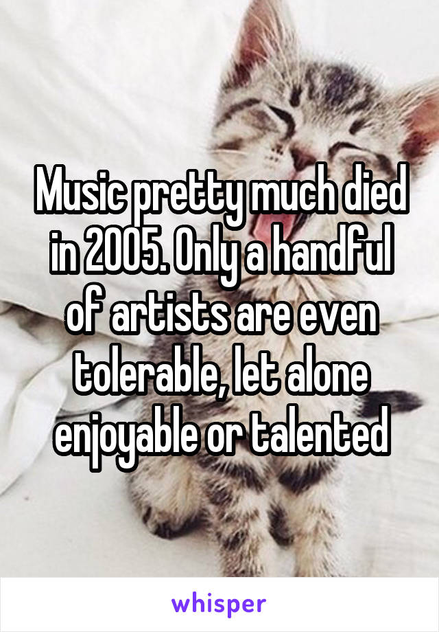 Music pretty much died in 2005. Only a handful of artists are even tolerable, let alone enjoyable or talented