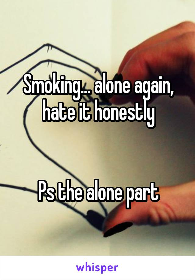 Smoking... alone again, hate it honestly   Ps the alone part