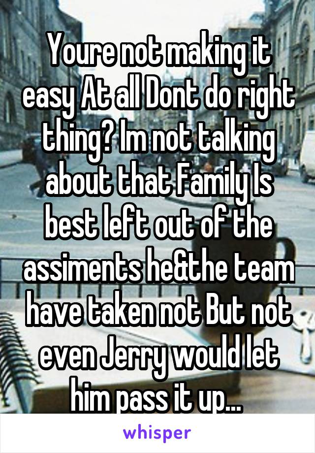 Youre not making it easy At all Dont do right thing? Im not talking about that Family Is best left out of the assiments he&the team have taken not But not even Jerry would let him pass it up...