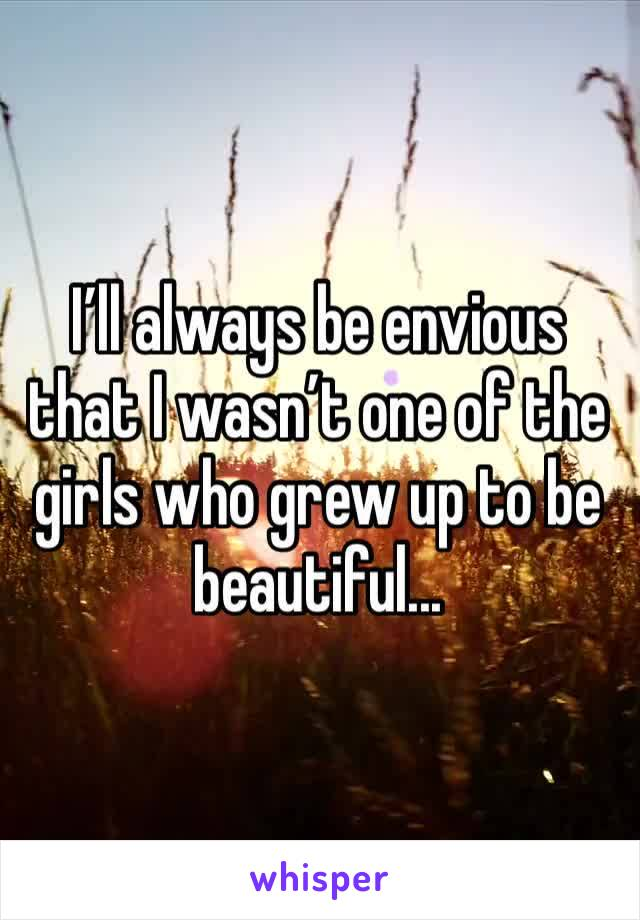 I'll always be envious that I wasn't one of the girls who grew up to be beautiful...