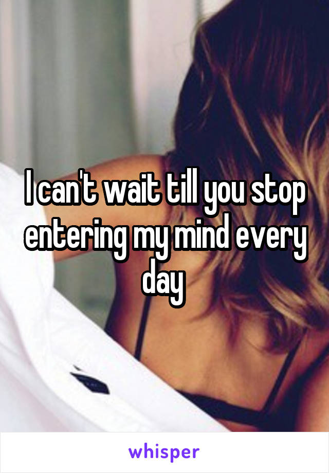 I can't wait till you stop entering my mind every day