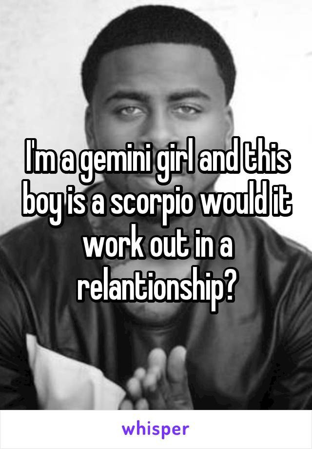 I'm a gemini girl and this boy is a scorpio would it work out in a relantionship?