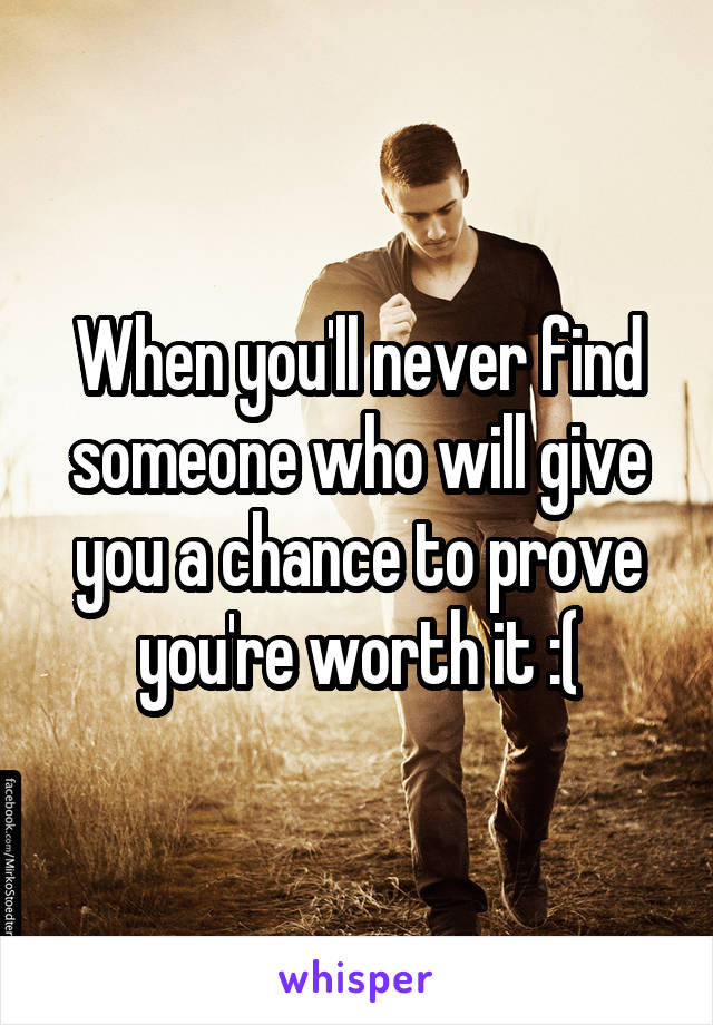 When you'll never find someone who will give you a chance to prove you're worth it :(