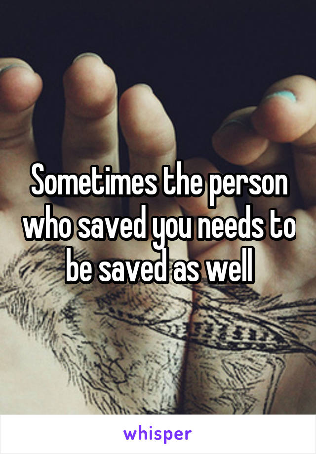 Sometimes the person who saved you needs to be saved as well