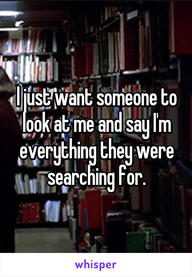 I just want someone to look at me and say I'm everything they were searching for.