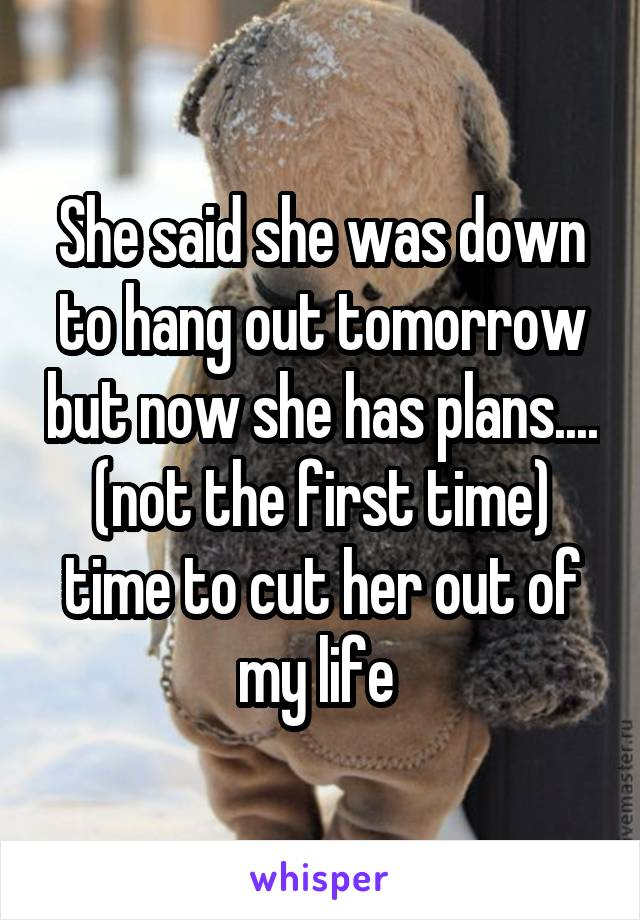 She said she was down to hang out tomorrow but now she has plans.... (not the first time) time to cut her out of my life