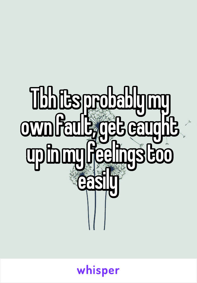 Tbh its probably my own fault, get caught up in my feelings too easily