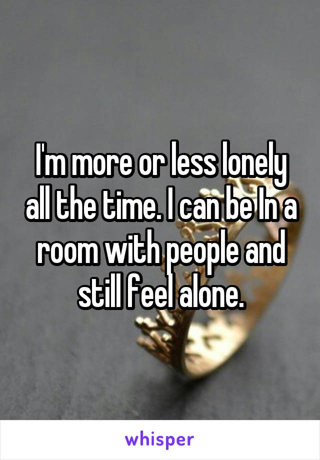 I'm more or less lonely all the time. I can be In a room with people and still feel alone.