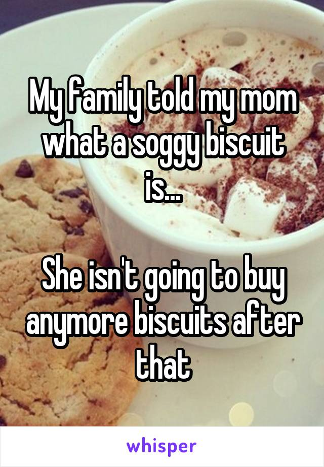 My family told my mom what a soggy biscuit is...  She isn't going to buy anymore biscuits after that